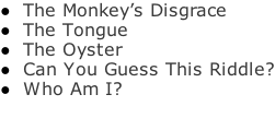 The Monkey's Disgrace  The Tongue  The Oyster  Can You Guess This Riddle?  Who Am I?
