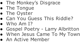 The Monkey's Disgrace  The Tongue  The Oyster  Can You Guess This Riddle?  Who Am I?  Gospel Poetry - Larry Albritton  When Jesus Came To My Town  An Active Member